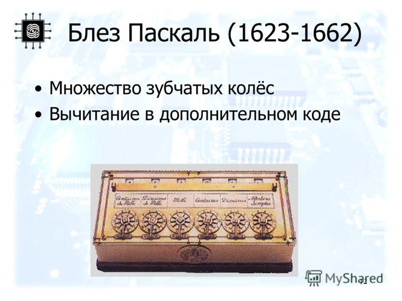 12 Блез Паскаль (1623-1662) Множество зубчатых колёс Вычитание в дополнительном коде