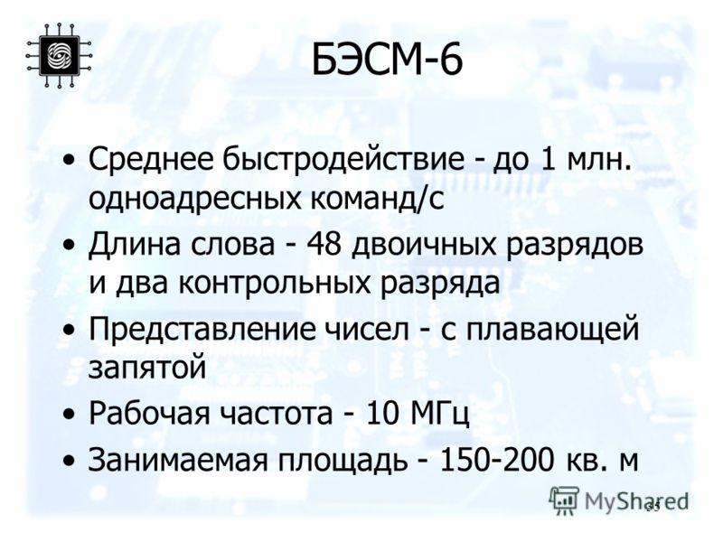 35 БЭСМ-6 Среднее быстродействие - до 1 млн. одноадресных команд/с Длина слова - 48 двоичных разрядов и два контрольных разряда Представление чисел - с плавающей запятой Рабочая частота - 10 МГц Занимаемая площадь - 150-200 кв. м