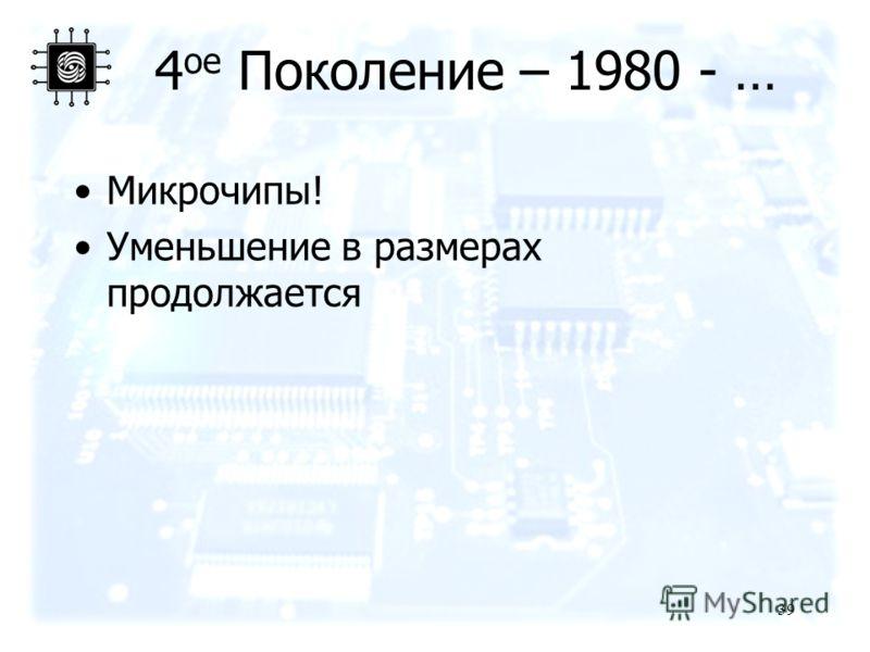 39 4 ое Поколение – 1980 - … Микрочипы! Уменьшение в размерах продолжается