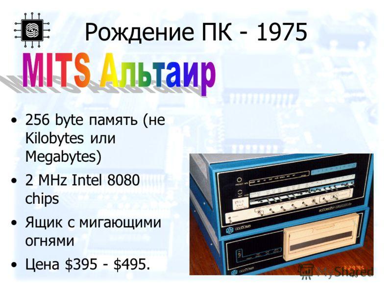 40 Рождение ПК - 1975 256 byte память (не Kilobytes или Megabytes) 2 MHz Intel 8080 chips Ящик с мигающими огнями Цена $395 - $495.