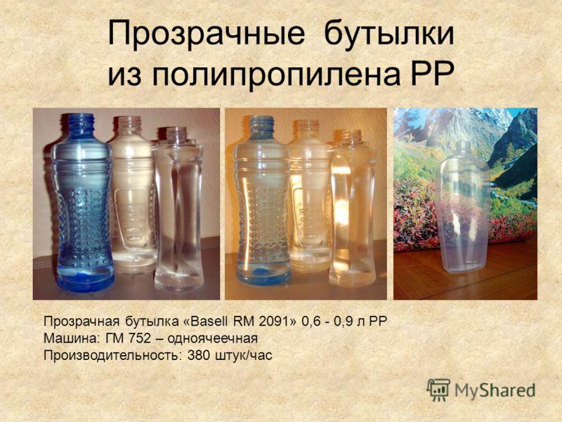 Прозрачные бутылки из полипропилена PP Прозрачная бутылка «Basell RM 2091» 0,6 - 0,9 л PP Машина: ГМ 752 – одноячеечная Производительность: 380 штук/час