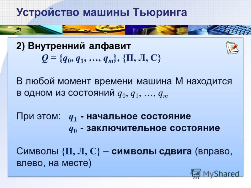 2) Внутренний алфавит Q = {q 0, q 1, …, q m }, {П, Л, С} В любой момент времени машина М находится в одном из состояний q 0, q 1, …, q m При этом: q 1 - начальное состояние q 0 - заключительное состояние Символы {П, Л, С} – символы сдвига (вправо, вл