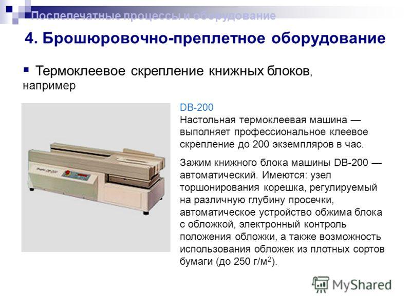 Послепечатные процессы и оборудование 4. Брошюровочно-преплетное оборудование Термоклеевое скрепление книжных блоков, например DB-200 Настольная термоклеевая машина выполняет профессиональное клеевое скрепление до 200 экземпляров в час. Зажим книжног