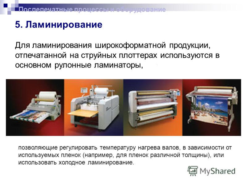 5. Ламинирование Послепечатные процессы и оборудование Для ламинирования широкоформатной продукции, отпечатанной на струйных плоттерах используются в основном рулонные ламинаторы, позволяющие регулировать температуру нагрева валов, в зависимости от и