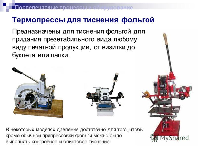 Термопрессы для тиснения фольгой Послепечатные процессы и оборудование Предназначены для тиснения фольгой для придания презетабильного вида любому виду печатной продукции, от визитки до буклета или папки. В некоторых моделях давление достаточно для т