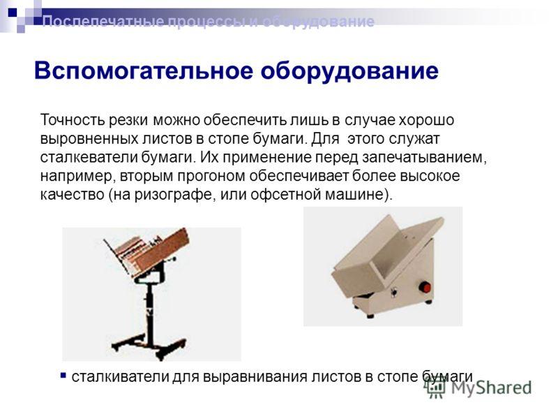 Вспомогательное оборудование Точность резки можно обеспечить лишь в случае хорошо выровненных листов в стопе бумаги. Для этого служат сталкеватели бумаги. Их применение перед запечатыванием, например, вторым прогоном обеспечивает более высокое качест