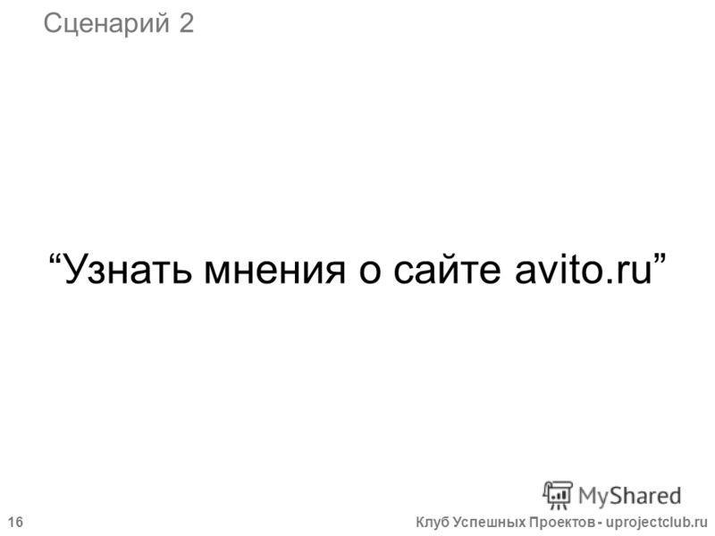Клуб Успешных Проектов - uprojectclub.ru16 Узнать мнения о сайте avito.ru Сценарий 2