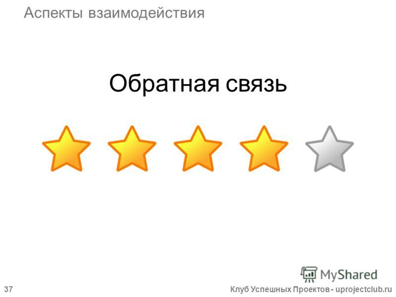 Клуб Успешных Проектов - uprojectclub.ru37 Обратная связь Аспекты взаимодействия