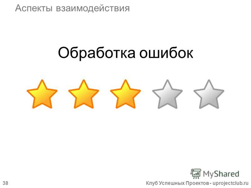 Клуб Успешных Проектов - uprojectclub.ru38 Обработка ошибок Аспекты взаимодействия