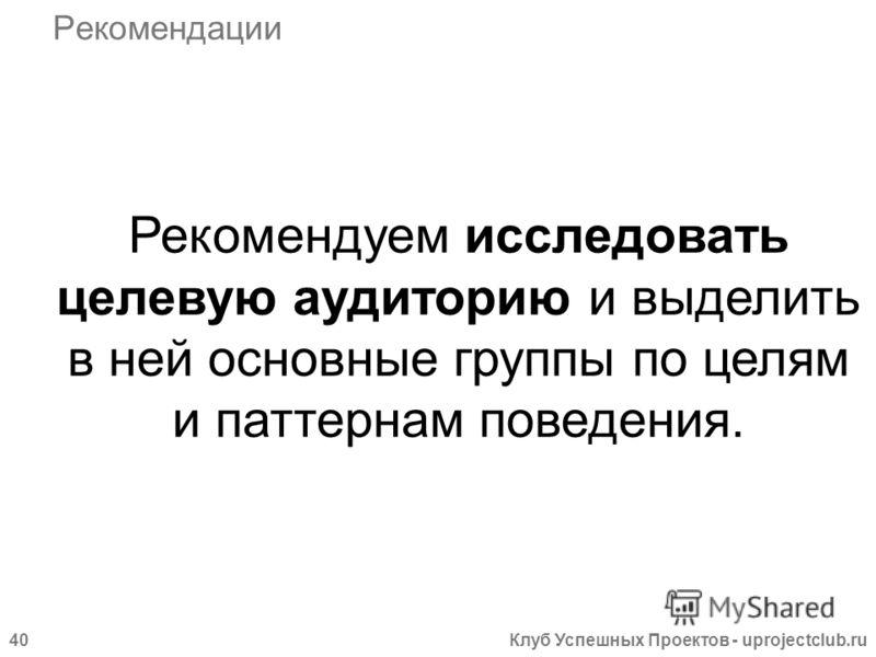 Клуб Успешных Проектов - uprojectclub.ru40 Рекомендации Рекомендуем исследовать целевую аудиторию и выделить в ней основные группы по целям и паттернам поведения.