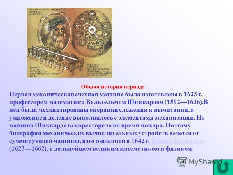 Общая история периода Первая механическая счетная машина была изготовлена в 1623 г. профессором математики Вильгельмом Шиккардом (15921636).В ней были механизированы операции сложения и вычитания, а умножение и деление выполнялось с элементами механи