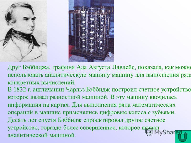 Друг Бэббиджа, графиня Ада Августа Лавлейс, показала, как можно использовать аналитическую машину машину для выполнения ряда конкретных вычислений. В 1822 г. англичанин Чарльз Бэббидж построил счетное устройство, которое назвал разностной машиной. В