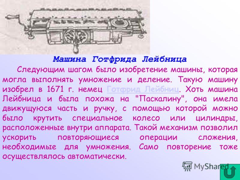 Машина Готфрида Лейбница Следующим шагом было изобретение машины, которая могла выполнять умножение и деление. Такую машину изобрел в 1671 г. немец Готфрид Лейбниц. Хоть машина Лейбница и была похожа на