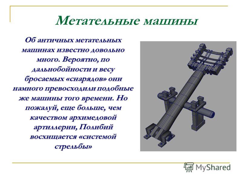 Об античных метательных машинах известно довольно много. Вероятно, по дальнобойности и весу бросаемых «снарядов» они намного превосходили подобные же машины того времени. Но пожалуй, еще больше, чем качеством архимедовой артиллерии, Полибий восхищает