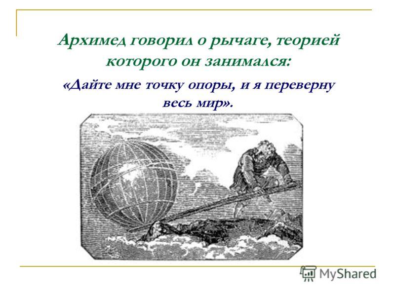 Архимед говорил о рычаге, теорией которого он занимался: «Дайте мне точку опоры, и я переверну весь мир».