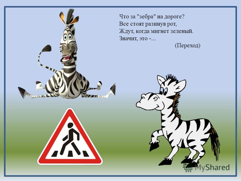 Что за зебра на дороге? Все стоят разинув рот,, когда мигнет зеленый. Значит, это -... (Пере ход) Что за зебра на дороге? Все стоят разинув рот, Ждут, когда мигнет зеленый. Значит, это -... (Переход)