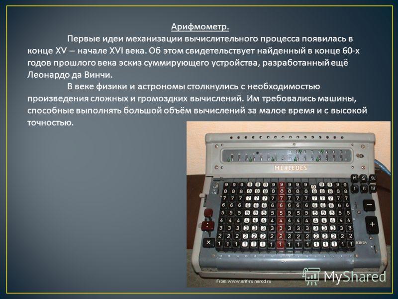 Арифмометр. Первые идеи механизации вычислительного процесса появилась в конце XV – начале XVI века. Об этом свидетельствует найденный в конце 60- х годов прошлого века эскиз суммирующего устройства, разработанный ещё Леонардо да Винчи. В веке физики