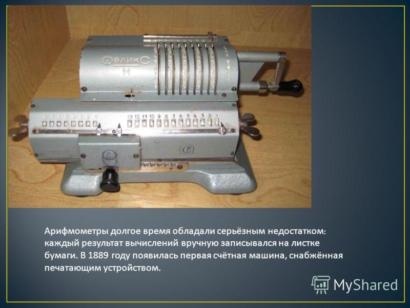 Арифмометры долгое время обладали серьёзным недостатком : каждый результат вычислений вручную записывался на листке бумаги. В 1889 году появилась первая счётная машина, снабжённая печатающим устройством.