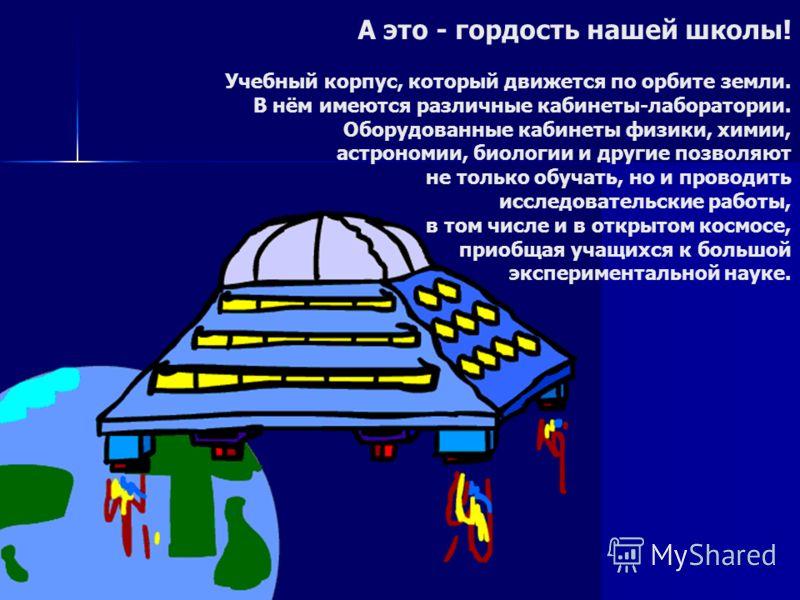 А это - гордость нашей школы! Учебный корпус, который движется по орбите земли. В нём имеются различные кабинеты-лаборатории. Оборудованные кабинеты физики, химии, астрономии, биологии и другие позволяют не только обучать, но и проводить исследовател