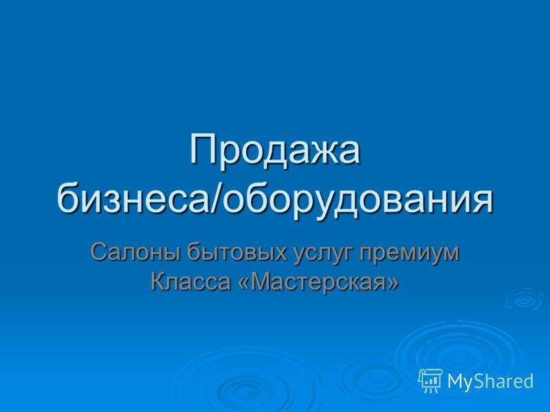 Продажа бизнеса/оборудования Салоны бытовых услуг премиум Класса «Мастерская»