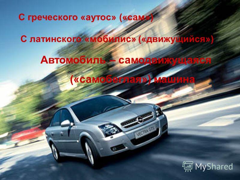 С греческого «аутос» («сам») С латинского «мобилис» («движущийся») Автомобиль – самодвижущаяся («самобеглая») машина