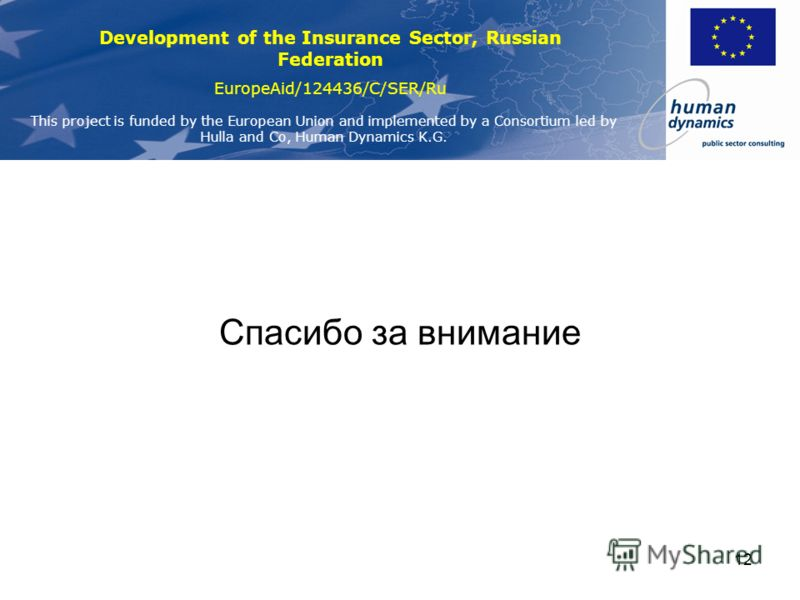 Development of the Insurance Sector, Russian Federation EuropeAid/124436/C/SER/Ru This project is funded by the European Union and implemented by a Consortium led by Hulla and Co, Human Dynamics K.G. 12 Спасибо за внимание