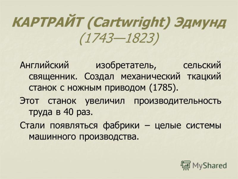 КАРТРАЙТ (Cartwright) Эдмунд (17431823) Английский изобретатель, сельский священник. Создал механический ткацкий станок с ножным приводом (1785). Этот станок увеличил производительность труда в 40 раз. Стали появляться фабрики – целые системы машинно