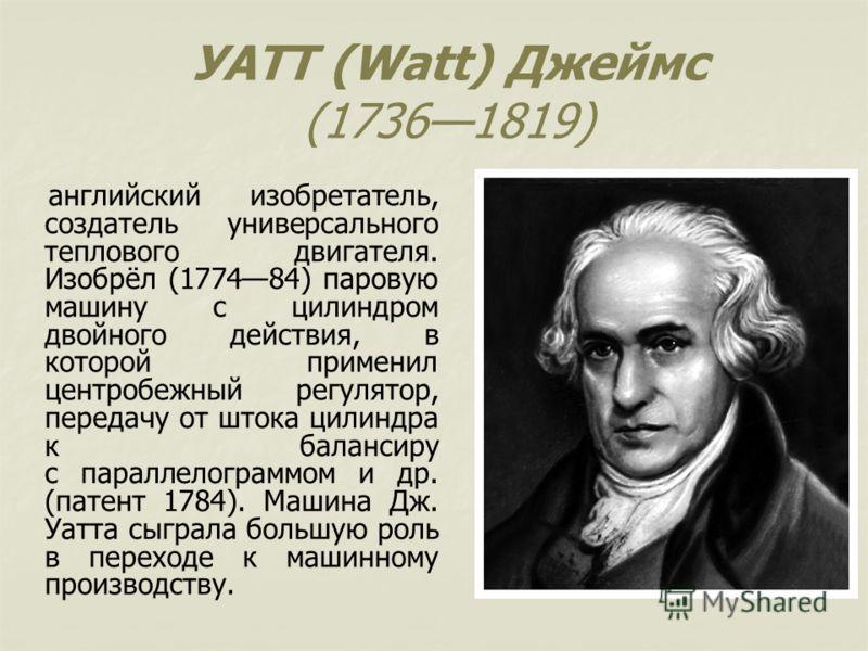УАТТ (Watt) Джеймс (17361819) английский изобретатель, создатель универсального теплового двигателя. Изобрёл (177484) паровую машину с цилиндром двойного действия, в которой применил центробежный регулятор, передачу от штока цилиндра к балансиру с па