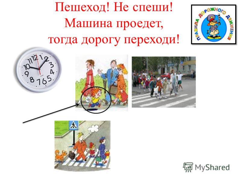 Пешеход! Не спеши! Машина проедет, тогда дорогу переходи!