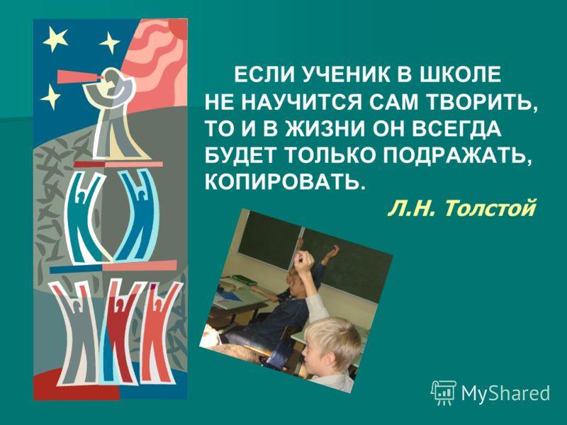ЕСЛИ УЧЕНИК В ШКОЛЕ НЕ НАУЧИТСЯ САМ ТВОРИТЬ, ТО И В ЖИЗНИ ОН ВСЕГДА БУДЕТ ТОЛЬКО ПОДРАЖАТЬ, КОПИРОВАТЬ. Л.Н. Толстой