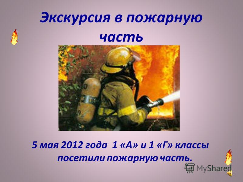 Экскурсия в пожарную часть 5 мая 2012 года 1 «А» и 1 «Г» классы посетили пожарную часть.