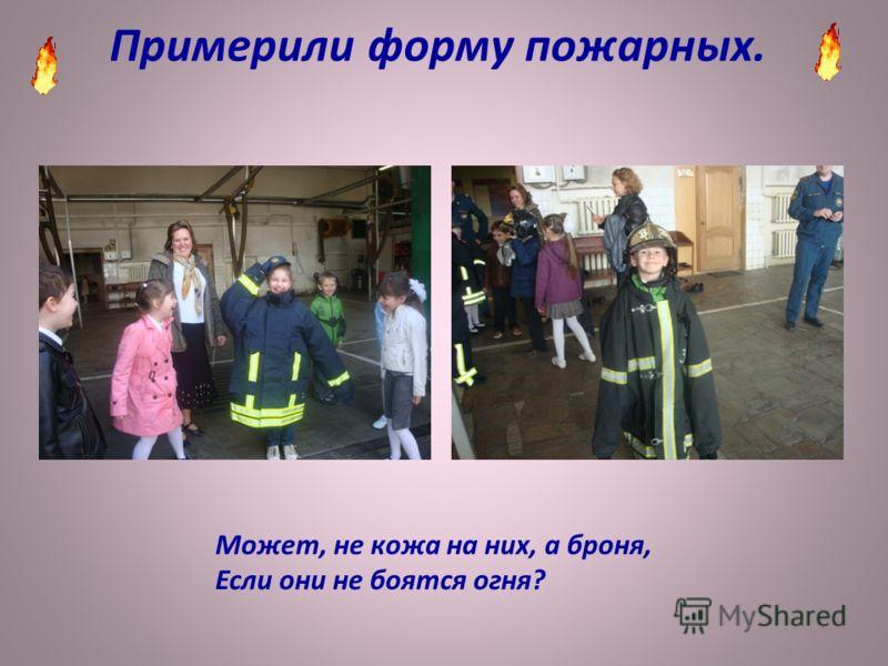 Примерили форму пожарных. Может, не кожа на них, а броня, Если они не боятся огня?