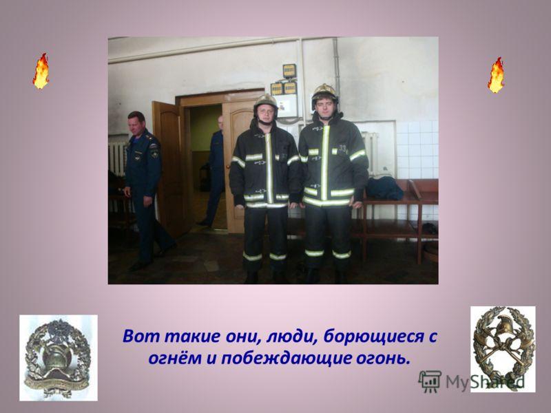 Вот такие они, люди, борющиеся с огнём и побеждающие огонь.
