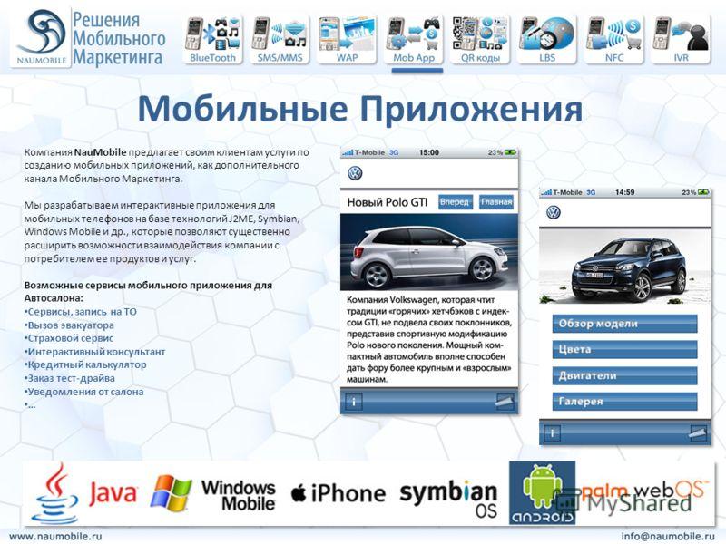 Мобильные Приложения Компания NauMobile предлагает своим клиентам услуги по созданию мобильных приложений, как дополнительного канала Мобильного Маркетинга. Мы разрабатываем интерактивные приложения для мобильных телефонов на базе технологий J2ME, Sy