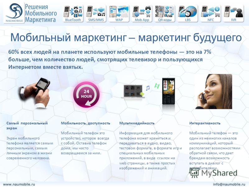 Мобильный маркетинг – маркетинг будущего 60% всех людей на планете используют мобильные телефоны это на 7% больше, чем количество людей, смотрящих телевизор и пользующихся Интернетом вместе взятых. Самый персональный экран Экран мобильного телефона я