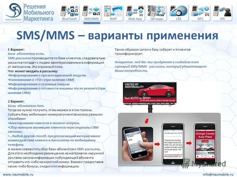 SMS/MMS – варианты применения 1 Вариант: База абонентов есть. SMS-рассылка производится по базе клиентов, следовательно рассылка попадет к людям заинтересованным в информации от Автосалона. Это огромный плюс. Что может входить в рассылку: Информирова