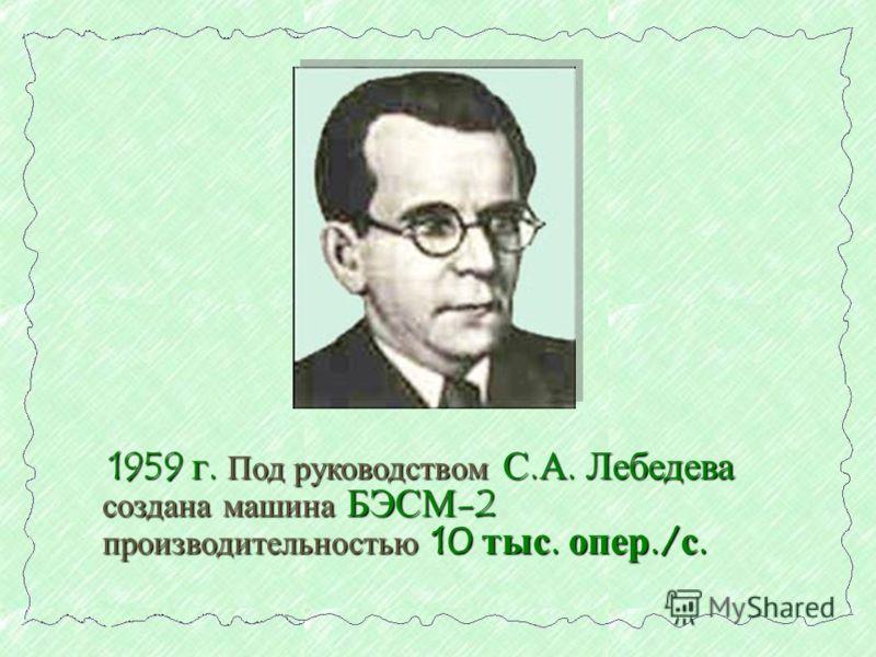 1959 г. Под руководством С.А. Лебедева создана машина БЭСМ-2 производительностью 10 тыс. опер./с. 1959 г. Под руководством С.А. Лебедева создана машина БЭСМ-2 производительностью 10 тыс. опер./с.