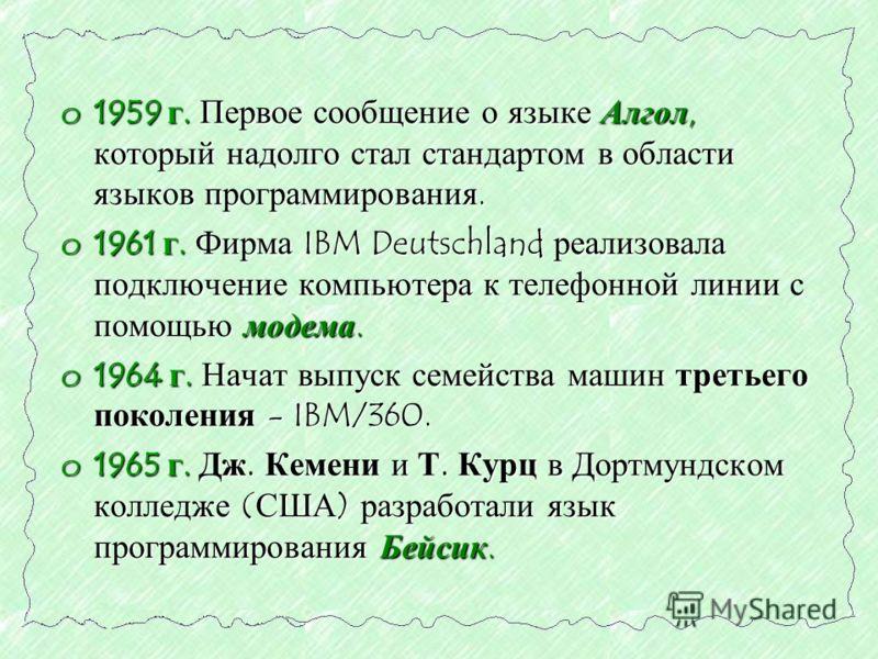 o1959 г. Первое сообщение о языке Алгол, который надолго стал стандартом в области языков программирования. o1961 г. Фирма IBM Deutschland реализовала подключение компьютера к телефонной линии с помощью модема. o1964 г. Начат выпуск семейства машин т