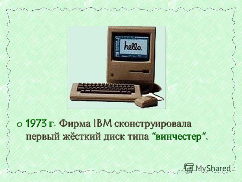o 1973 г. Фирма IBM сконструировала первый жёсткий диск типа винчестер.