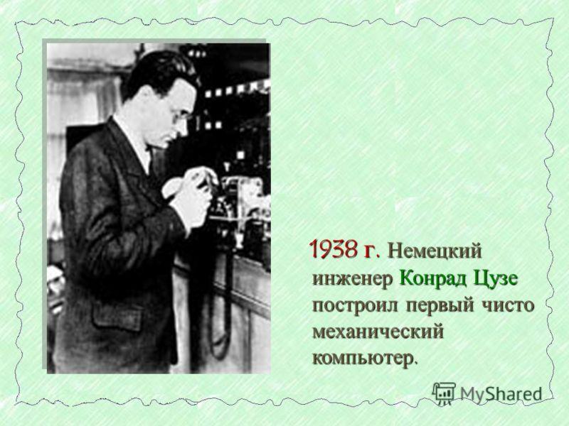 1938 г. Немецкий инженер Конрад Цузе построил первый чисто механический компьютер.