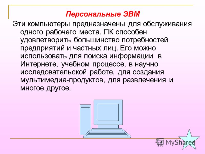 Персональные ЭВМ Эти компьютеры предназначены для обслуживания одного рабочего места. ПК способен удовлетворить большинство потребностей предприятий и частных лиц. Его можно использовать для поиска информации в Интернете, учебном процессе, в научно и