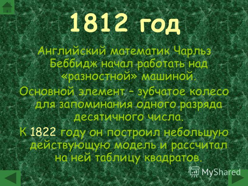 1812 год Английский математик Чарльз Беббидж начал работать над «разностной» машиной. Основной элемент – зубчатое колесо для запоминания одного разряда десятичного числа. К 1822 году он построил небольшую действующую модель и рассчитал на ней таблицу
