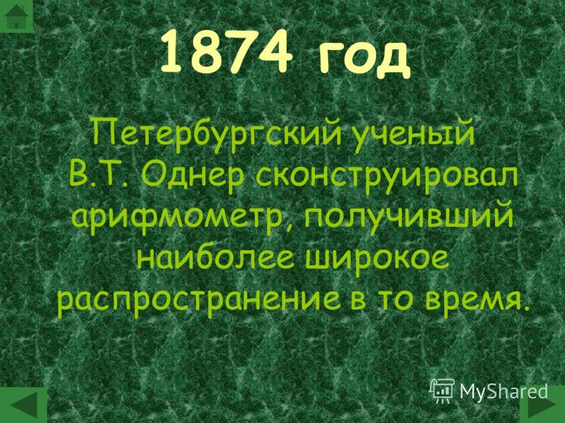 1874 год Петербургский ученый В.Т. Однер сконструировал арифмометр, получивший наиболее широкое распространение в то время.