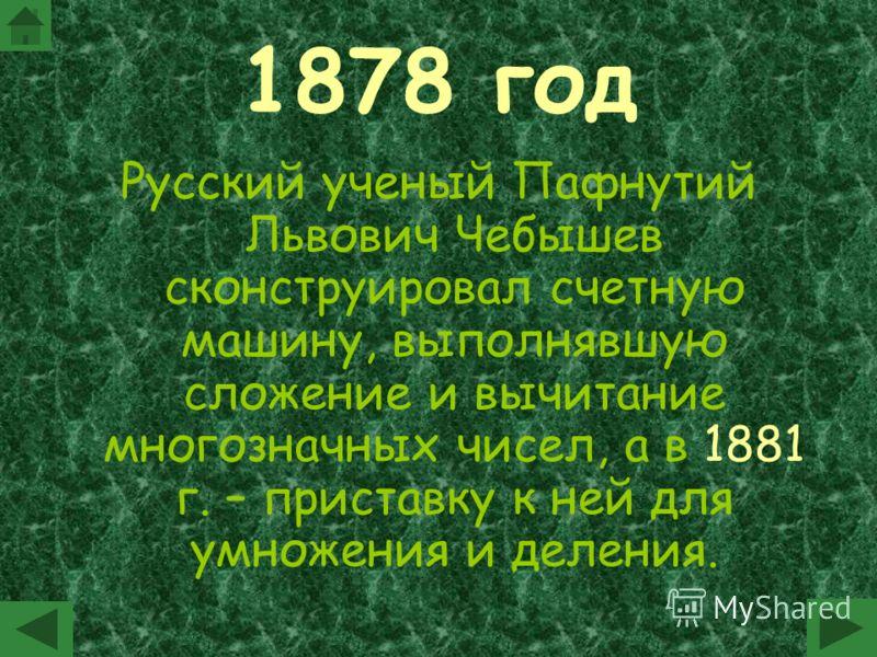 1878 год Русский ученый Пафнутий Львович Чебышев сконструировал счетную машину, выполнявшую сложение и вычитание многозначных чисел, а в 1881 г. – приставку к ней для умножения и деления.