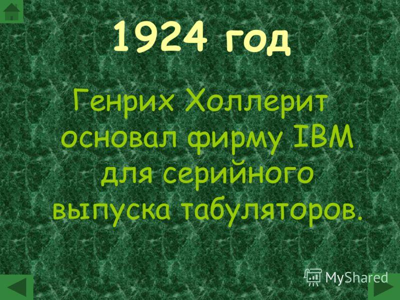 1924 год Генрих Холлерит основал фирму IBM для серийного выпуска табуляторов.