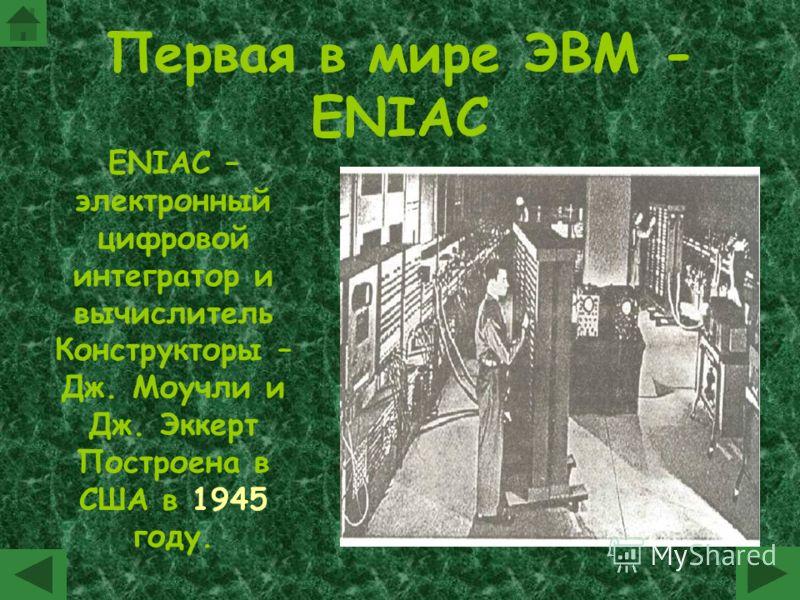 Первая в мире ЭВМ - ENIAC ENIAC – электронный цифровой интегратор и вычислитель Конструкторы – Дж. Моучли и Дж. Эккерт Построена в США в 1945 году.