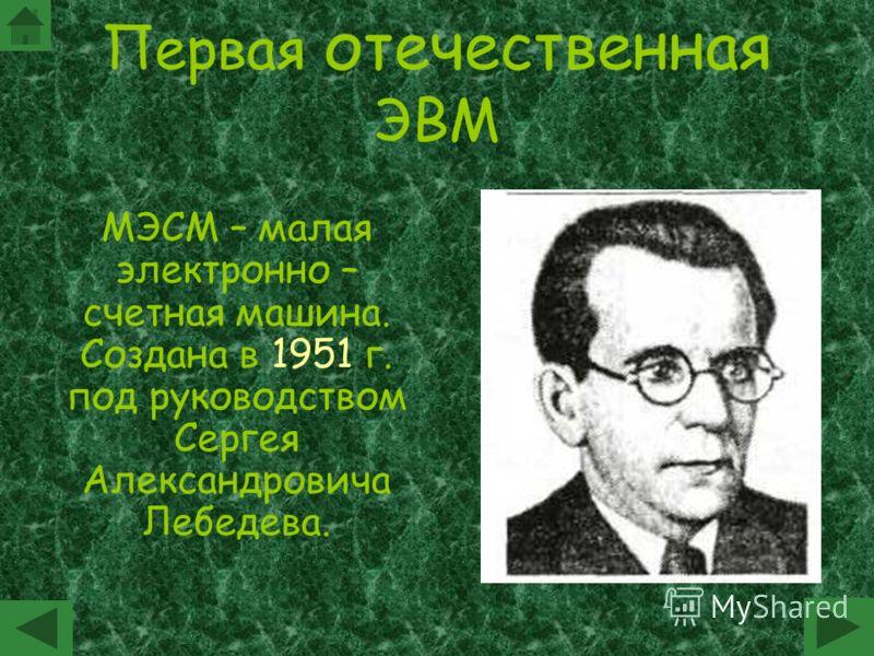 Первая отечественная ЭВМ МЭСМ – малая электронно – счетная машина. Создана в 1951 г. под руководством Сергея Александровича Лебедева.