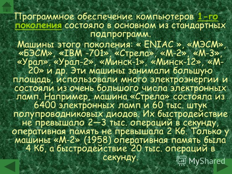 Программное обеспечение компьютеров 1-го поколения состояло в основном из стандартных подпрограмм. Машины этого поколения: « ENIAC », «МЭСМ», «БЭСМ», «IBM -701», «Стрела», «М-2», «М-3», «Урал», «Урал-2», «Минск-1», «Минск-12», «М- 20» и др. Эти машин