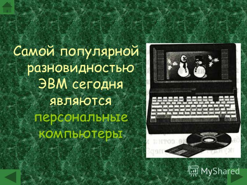 Самой популярной разновидностью ЭВМ сегодня являются персональные компьютеры