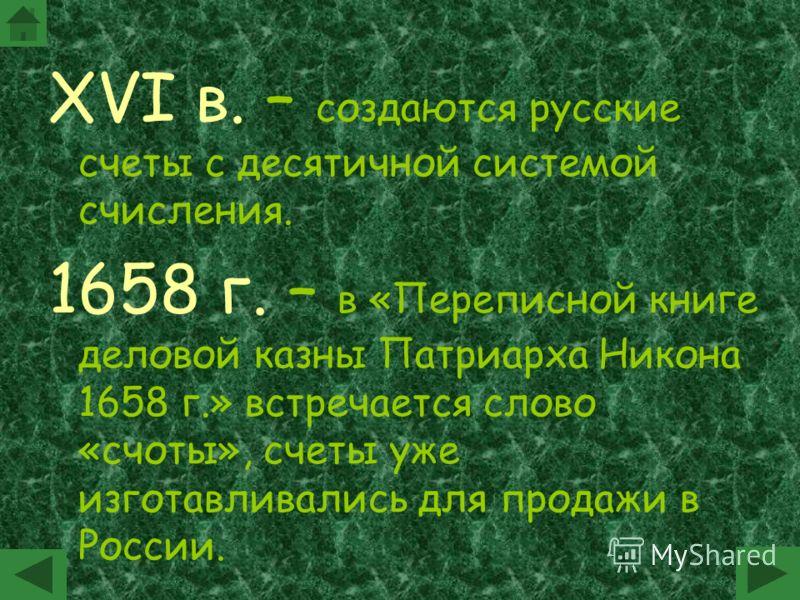 XVI в. – создаются русские счеты с десятичной системой счисления. 1658 г. – в «Переписной книге деловой казны Патриарха Никона 1658 г.» встречается слово «счоты», счеты уже изготавливались для продажи в России.